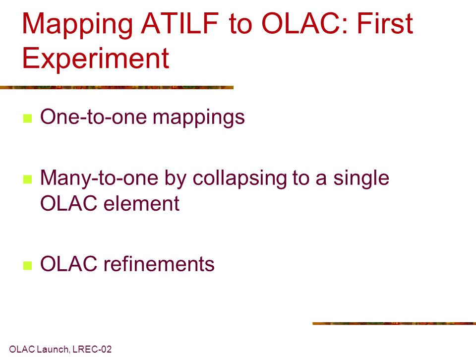 OLAC Launch, LREC-02 Mapping ATILF to OLAC: First Experiment One-to-one mappings Many-to-one by collapsing to a single OLAC element OLAC refinements