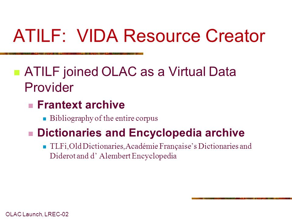 OLAC Launch, LREC-02 ATILF: VIDA Resource Creator ATILF joined OLAC as a Virtual Data Provider Frantext archive Bibliography of the entire corpus Dictionaries and Encyclopedia archive TLFi,Old Dictionaries,Académie Françaises Dictionaries and Diderot and d Alembert Encyclopedia