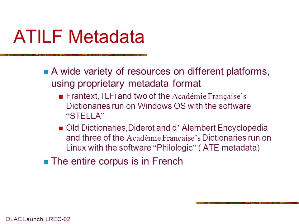 OLAC Launch, LREC-02 ATILF Metadata A wide variety of resources on different platforms, using proprietary metadata format Frantext,TLFi and two of the Académie Françaises Dictionaries run on Windows OS with the software STELLA Old Dictionaries,Diderot and d Alembert Encyclopedia and three of the Académie Françaises Dictionaries run on Linux with the software Philologic ( ATE metadata) The entire corpus is in French