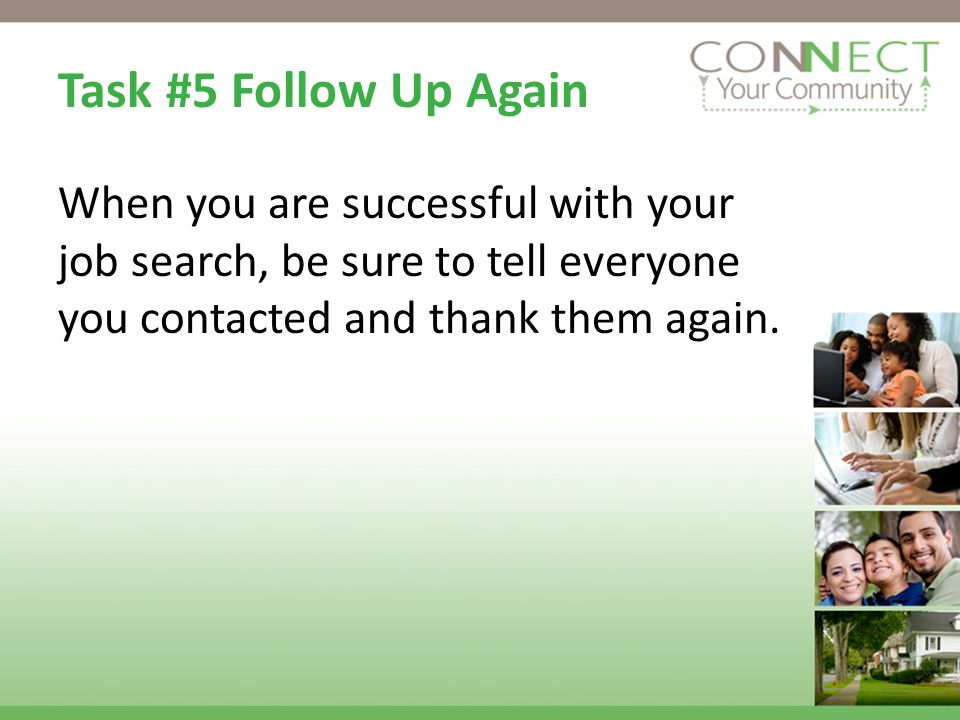 Task #5 Follow Up Again When you are successful with your job search, be sure to tell everyone you contacted and thank them again.