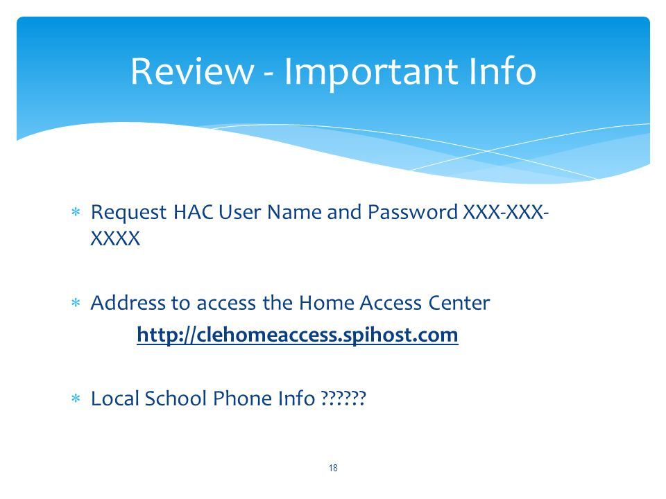 Request HAC User Name and Password XXX-XXX- XXXX Address to access the Home Access Center http://clehomeaccess.spihost.com Local School Phone Info .