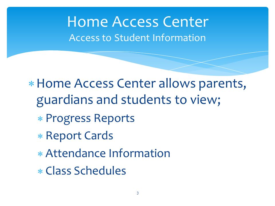 Home Access Center allows parents, guardians and students to view; Progress Reports Report Cards Attendance Information Class Schedules 3 Home Access Center Access to Student Information