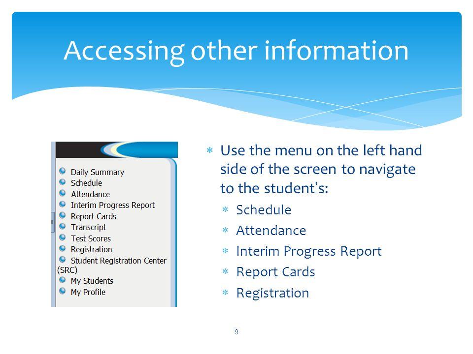 Use the menu on the left hand side of the screen to navigate to the students: Schedule Attendance Interim Progress Report Report Cards Registration 9 Accessing other information
