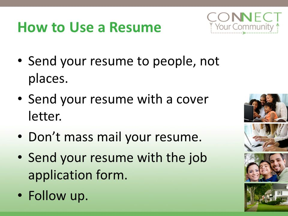 How to Use a Resume Send your resume to people, not places.