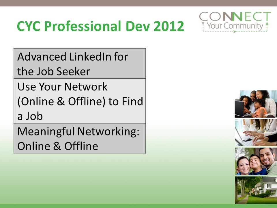 CYC Professional Dev 2012 Advanced LinkedIn for the Job Seeker Use Your Network (Online & Offline) to Find a Job Meaningful Networking: Online & Offline