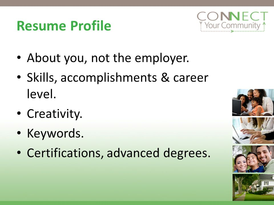 Resume Profile About you, not the employer. Skills, accomplishments & career level.