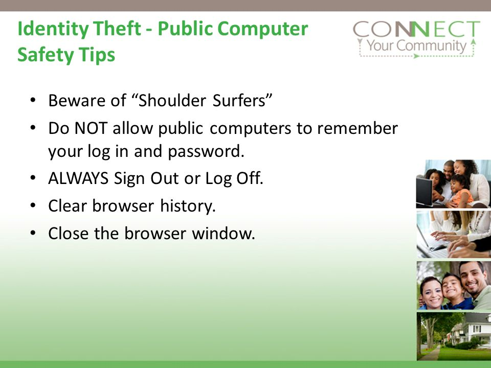 Identity Theft - Public Computer Safety Tips Beware of Shoulder Surfers Do NOT allow public computers to remember your log in and password.