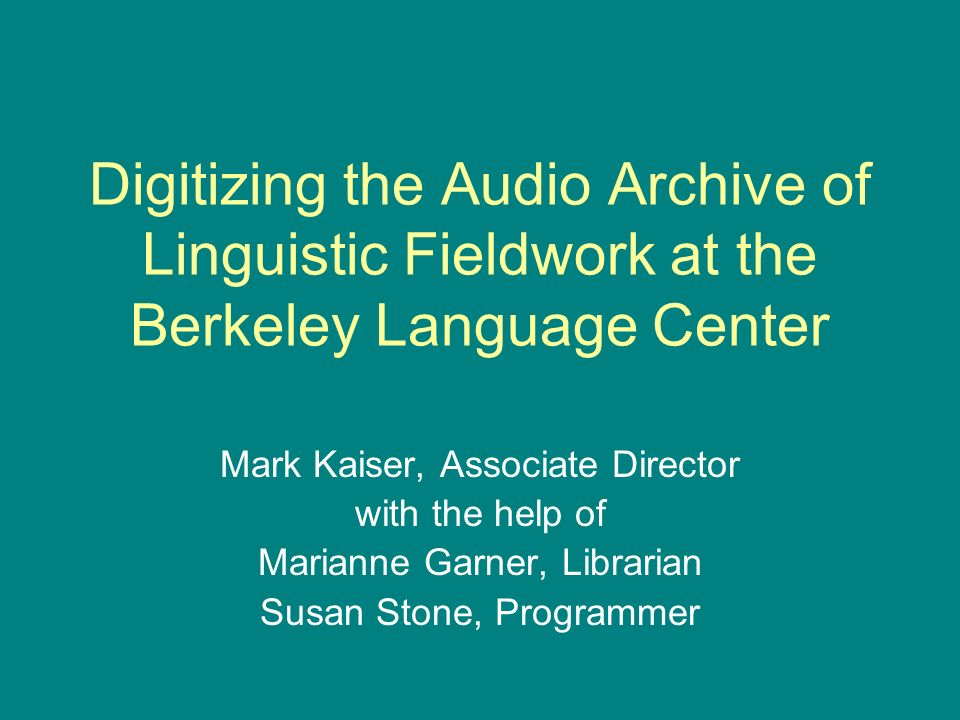 Digitizing the Audio Archive of Linguistic Fieldwork at the Berkeley Language Center Mark Kaiser, Associate Director with the help of Marianne Garner, Librarian Susan Stone, Programmer