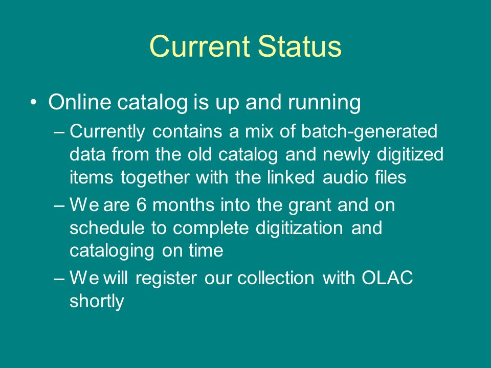 Current Status Online catalog is up and running –Currently contains a mix of batch-generated data from the old catalog and newly digitized items together with the linked audio files –We are 6 months into the grant and on schedule to complete digitization and cataloging on time –We will register our collection with OLAC shortly