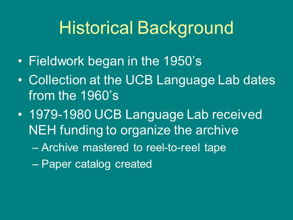 Historical Background Fieldwork began in the 1950s Collection at the UCB Language Lab dates from the 1960s 1979-1980 UCB Language Lab received NEH funding to organize the archive –Archive mastered to reel-to-reel tape –Paper catalog created