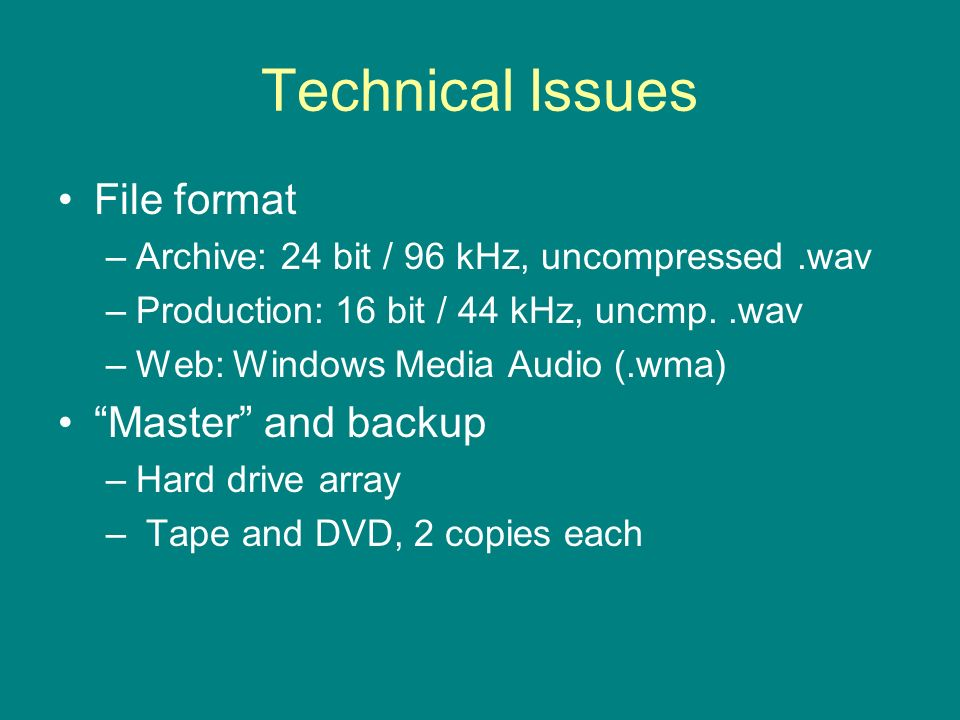 Technical Issues File format –Archive: 24 bit / 96 kHz, uncompressed.wav –Production: 16 bit / 44 kHz, uncmp..wav –Web: Windows Media Audio (.wma) Master and backup –Hard drive array – Tape and DVD, 2 copies each