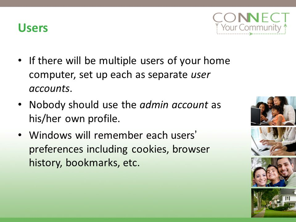 Users If there will be multiple users of your home computer, set up each as separate user accounts.