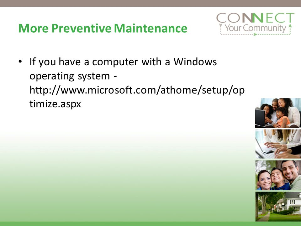 More Preventive Maintenance If you have a computer with a Windows operating system - http://www.microsoft.com/athome/setup/op timize.aspx