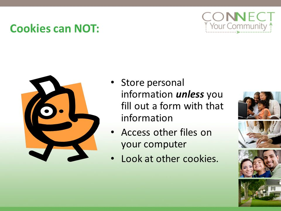 Cookies can NOT: Store personal information unless you fill out a form with that information Access other files on your computer Look at other cookies.