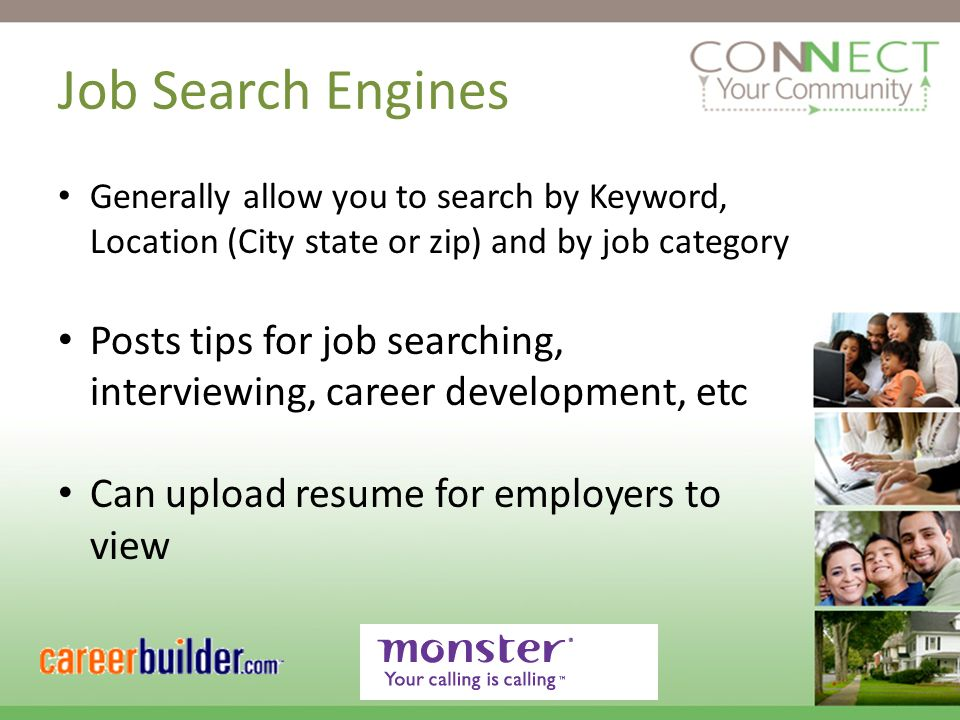Job Search Engines Generally allow you to search by Keyword, Location (City state or zip) and by job category Posts tips for job searching, interviewing, career development, etc Can upload resume for employers to view