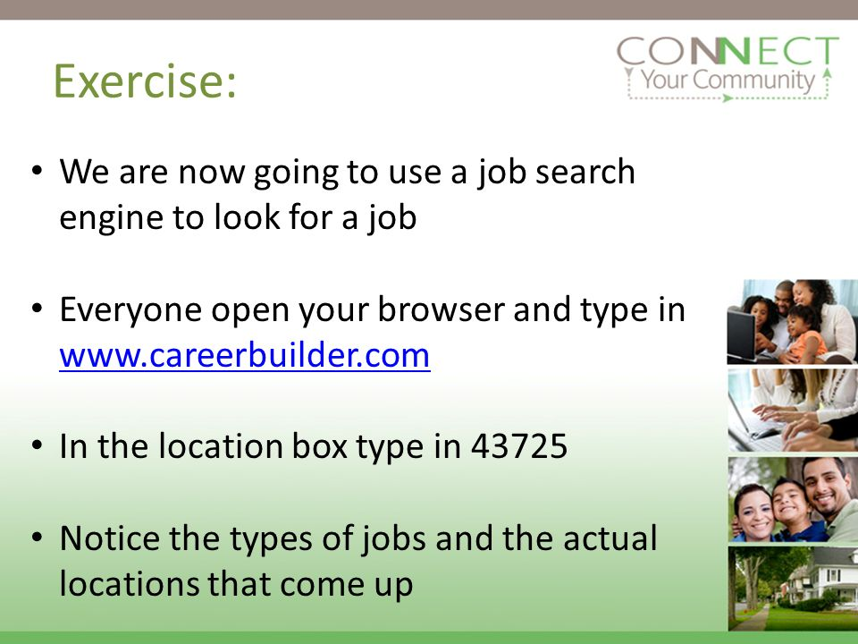 Exercise: We are now going to use a job search engine to look for a job Everyone open your browser and type in www.careerbuilder.com www.careerbuilder.com In the location box type in 43725 Notice the types of jobs and the actual locations that come up
