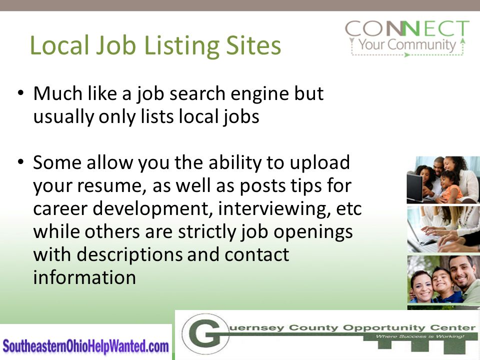 Local Job Listing Sites Much like a job search engine but usually only lists local jobs Some allow you the ability to upload your resume, as well as posts tips for career development, interviewing, etc while others are strictly job openings with descriptions and contact information