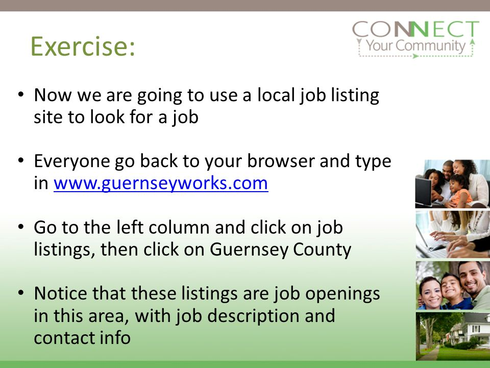 Exercise: Now we are going to use a local job listing site to look for a job Everyone go back to your browser and type in www.guernseyworks.comwww.guernseyworks.com Go to the left column and click on job listings, then click on Guernsey County Notice that these listings are job openings in this area, with job description and contact info