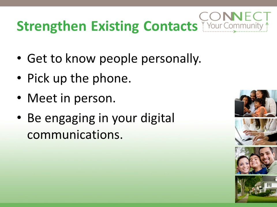 Strengthen Existing Contacts Get to know people personally.