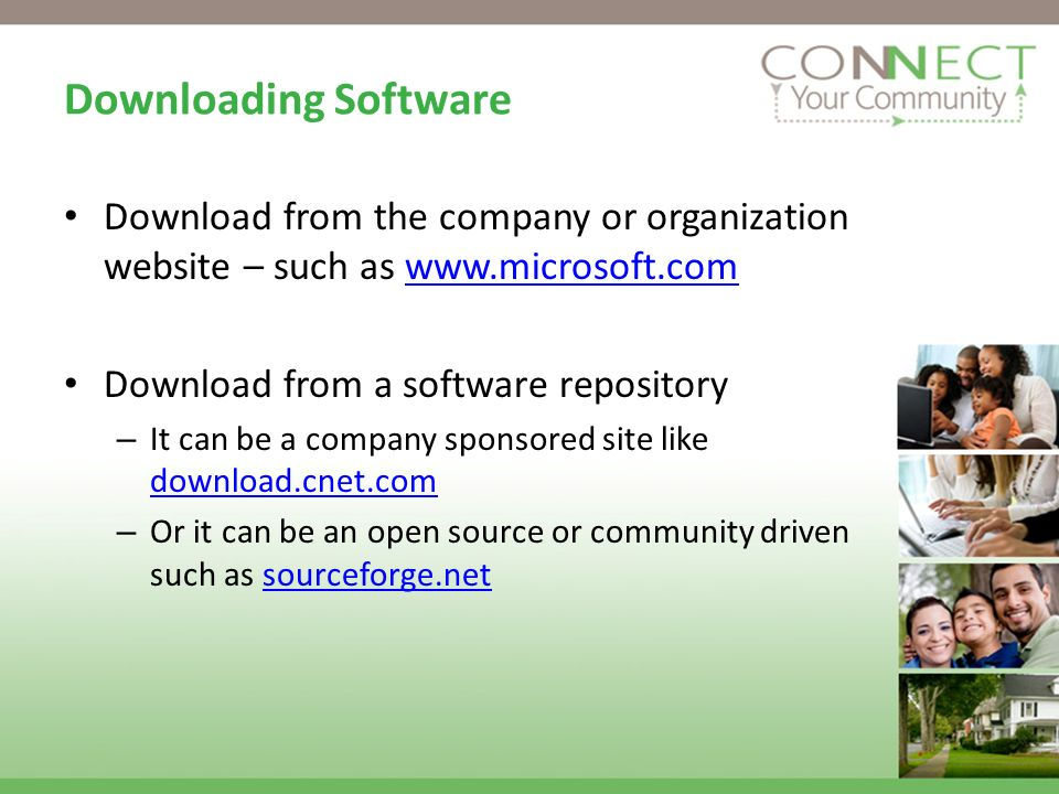 Downloading Software Download from the company or organization website – such as www.microsoft.comwww.microsoft.com Download from a software repository – It can be a company sponsored site like download.cnet.com download.cnet.com – Or it can be an open source or community driven such as sourceforge.netsourceforge.net