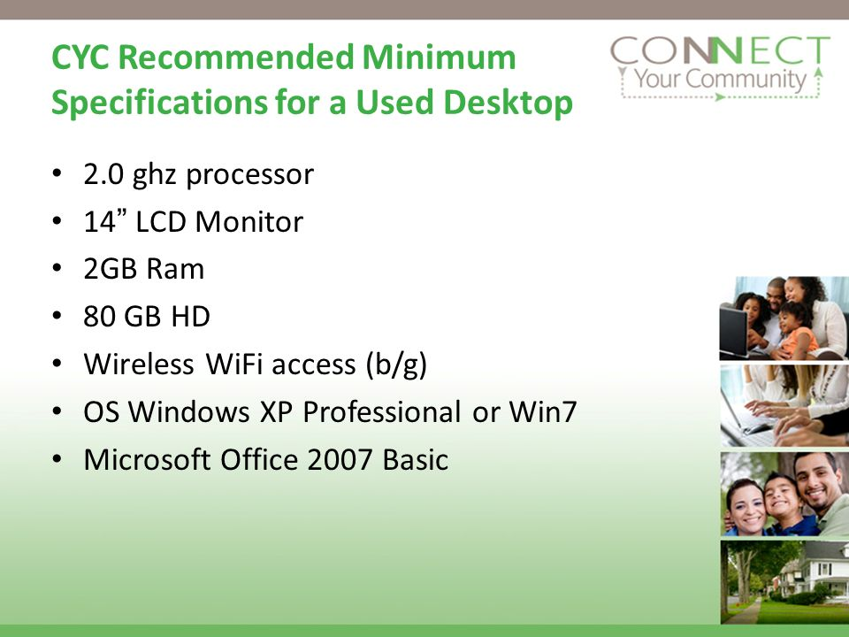CYC Recommended Minimum Specifications for a Used Desktop 2.0 ghz processor 14 LCD Monitor 2GB Ram 80 GB HD Wireless WiFi access (b/g) OS Windows XP Professional or Win7 Microsoft Office 2007 Basic