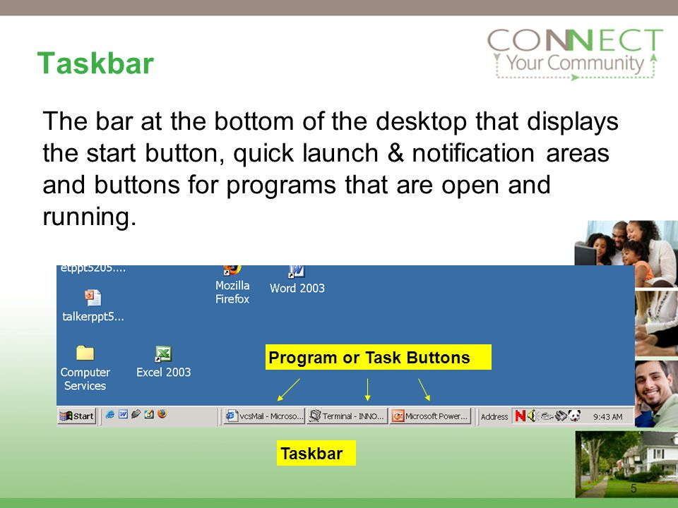 5 Taskbar The bar at the bottom of the desktop that displays the start button, quick launch & notification areas and buttons for programs that are open and running.