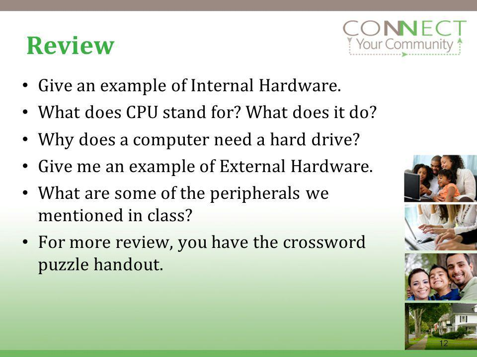 12 Review Give an example of Internal Hardware. What does CPU stand for.