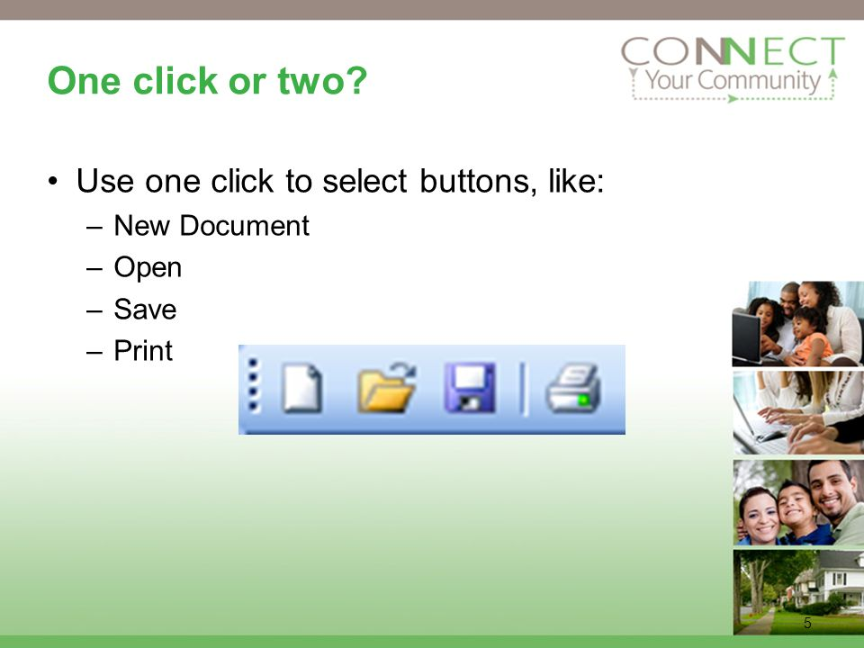 5 One click or two Use one click to select buttons, like: –New Document –Open –Save –Print