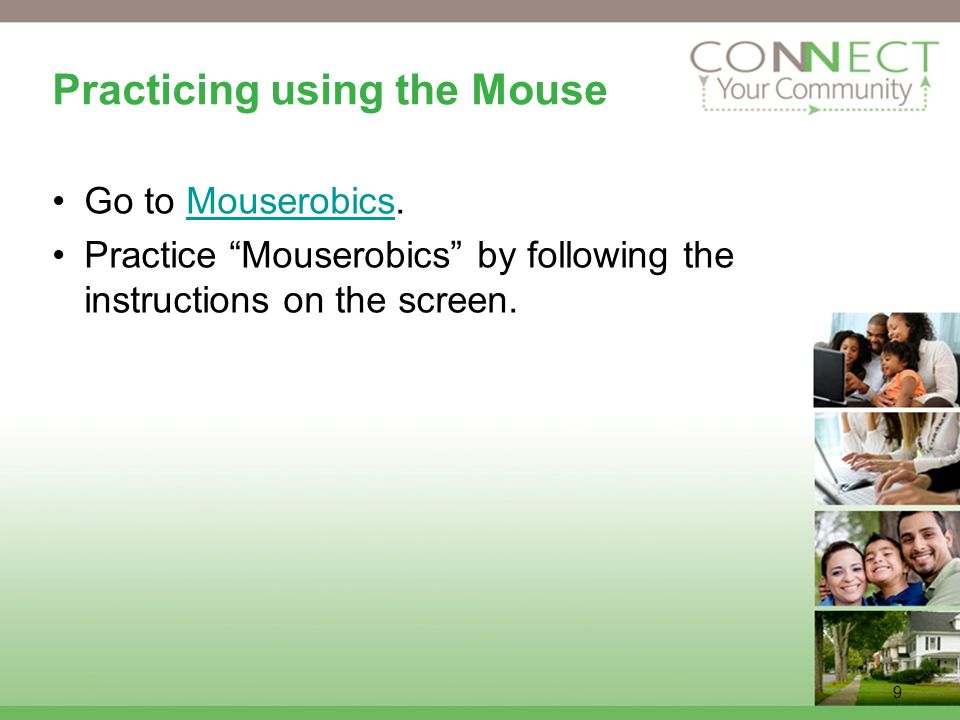 9 Practicing using the Mouse Go to Mouserobics.Mouserobics Practice Mouserobics by following the instructions on the screen.