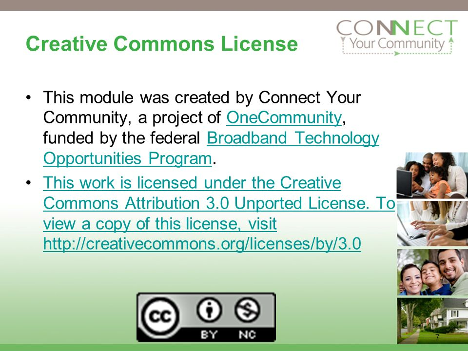 7 Creative Commons License This module was created by Connect Your Community, a project of OneCommunity, funded by the federal Broadband Technology Opportunities Program.OneCommunityBroadband Technology Opportunities Program This work is licensed under the Creative Commons Attribution 3.0 Unported License.