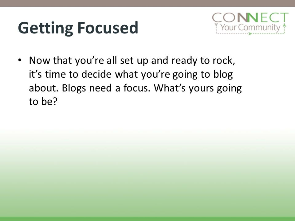 Getting Focused Now that youre all set up and ready to rock, its time to decide what youre going to blog about.