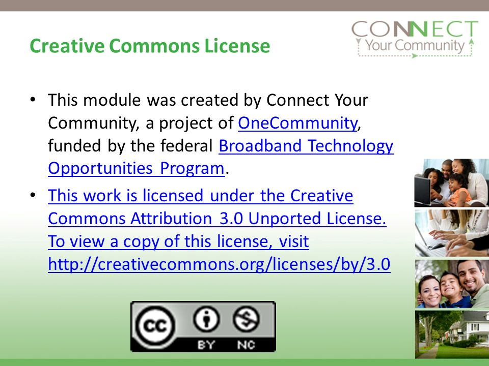 Creative Commons License This module was created by Connect Your Community, a project of OneCommunity, funded by the federal Broadband Technology Opportunities Program.OneCommunityBroadband Technology Opportunities Program This work is licensed under the Creative Commons Attribution 3.0 Unported License.