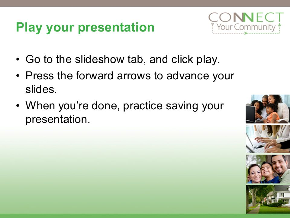 Play your presentation Go to the slideshow tab, and click play.
