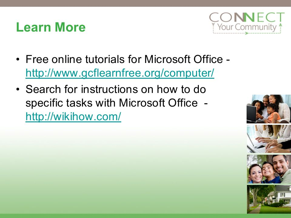 Learn More Free online tutorials for Microsoft Office - http://www.gcflearnfree.org/computer/ http://www.gcflearnfree.org/computer/ Search for instructions on how to do specific tasks with Microsoft Office - http://wikihow.com/ http://wikihow.com/