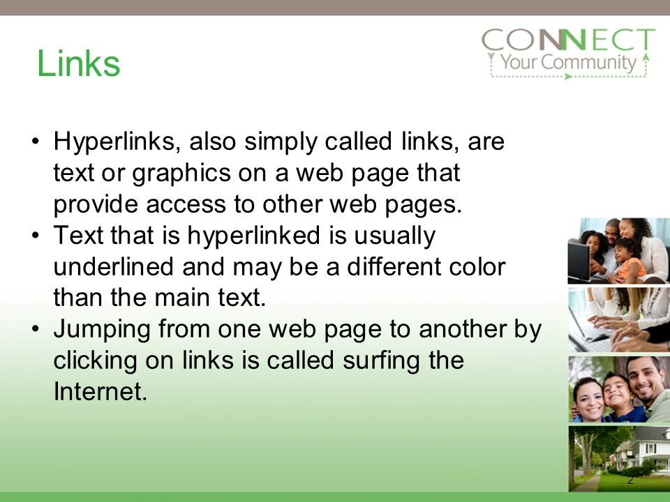 2 Links Hyperlinks, also simply called links, are text or graphics on a web page that provide access to other web pages.