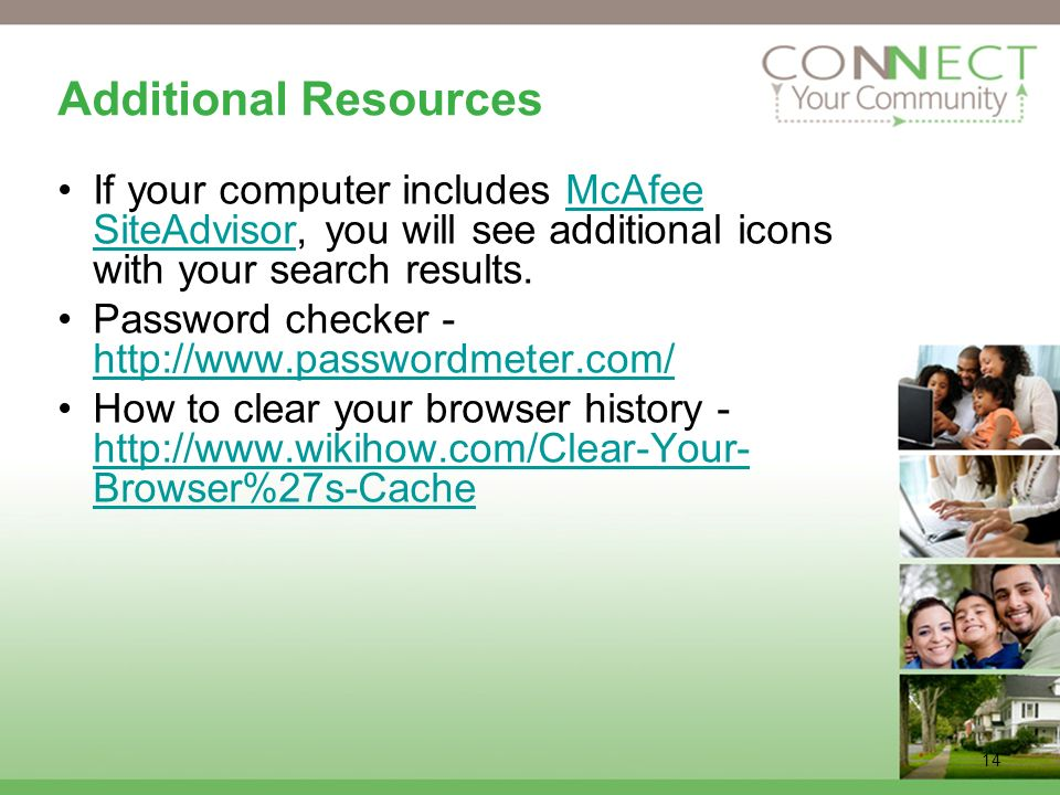 14 Additional Resources If your computer includes McAfee SiteAdvisor, you will see additional icons with your search results.McAfee SiteAdvisor Password checker - http://www.passwordmeter.com/ http://www.passwordmeter.com/ How to clear your browser history - http://www.wikihow.com/Clear-Your- Browser%27s-Cache http://www.wikihow.com/Clear-Your- Browser%27s-Cache