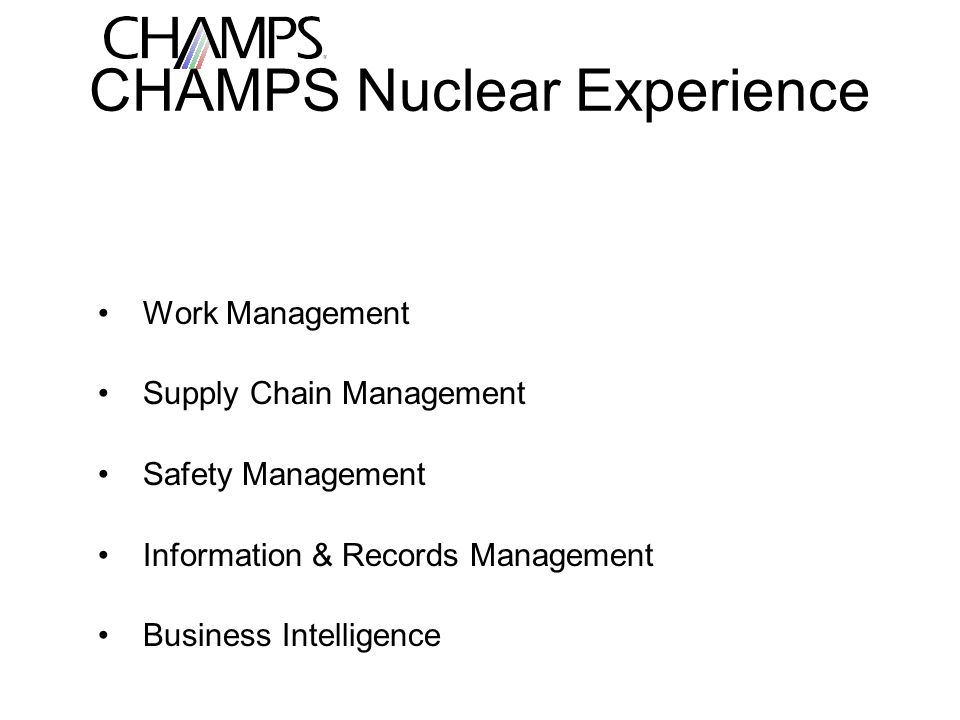 CHAMPS Nuclear Experience Work Management Supply Chain Management Safety Management Information & Records Management Business Intelligence
