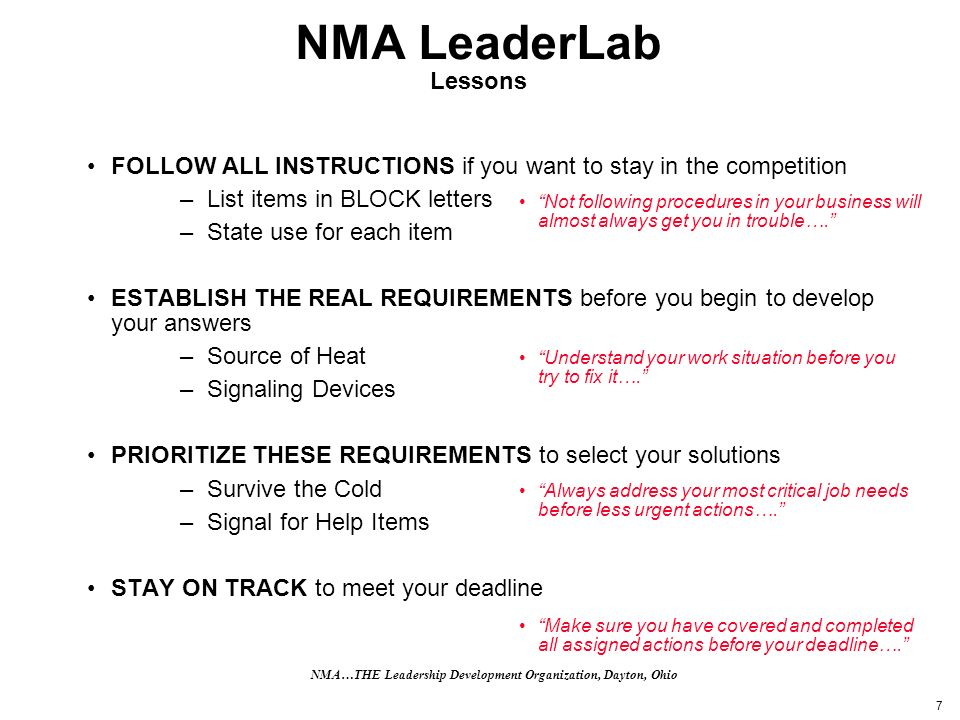 7 NMA LeaderLab Lessons FOLLOW ALL INSTRUCTIONS if you want to stay in the competition –List items in BLOCK letters –State use for each item ESTABLISH THE REAL REQUIREMENTS before you begin to develop your answers –Source of Heat –Signaling Devices PRIORITIZE THESE REQUIREMENTS to select your solutions –Survive the Cold –Signal for Help Items STAY ON TRACK to meet your deadline Not following procedures in your business will almost always get you in trouble….
