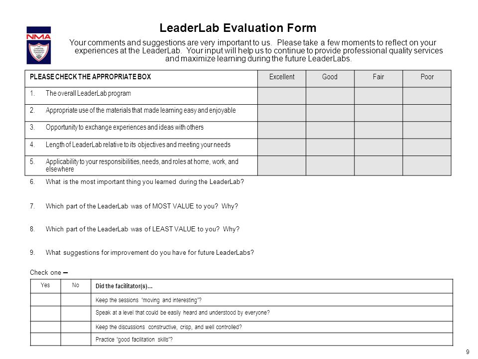 9 LeaderLab Evaluation Form PLEASE CHECK THE APPROPRIATE BOX ExcellentGoodFairPoor 1.The overall LeaderLab program 2.Appropriate use of the materials that made learning easy and enjoyable 3.Opportunity to exchange experiences and ideas with others 4.Length of LeaderLab relative to its objectives and meeting your needs 5.Applicability to your responsibilities, needs, and roles at home, work, and elsewhere 6.What is the most important thing you learned during the LeaderLab.