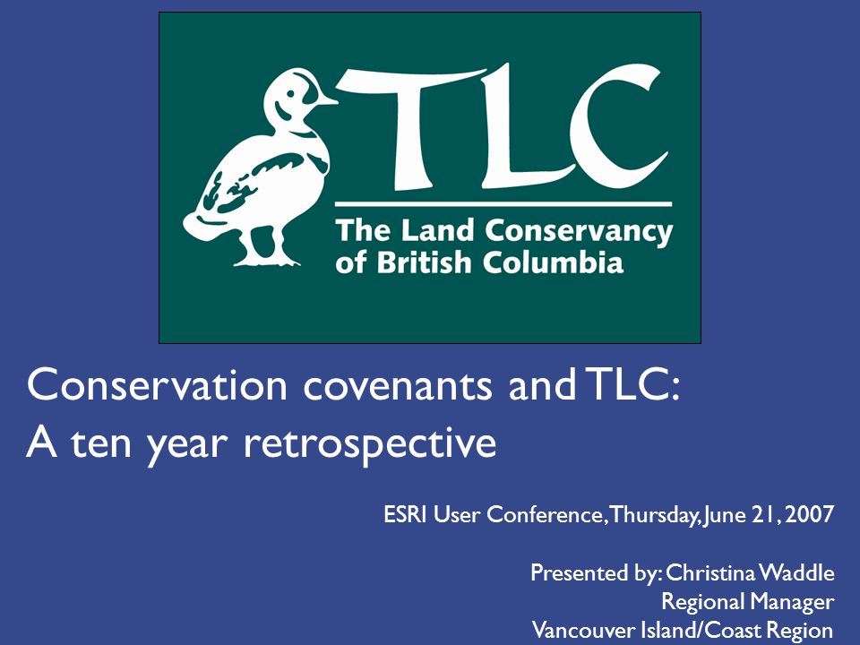 Conservation covenants and TLC: A ten year retrospective Presented by: Christina Waddle Regional Manager Vancouver Island/Coast Region ESRI User Conference, Thursday, June 21, 2007