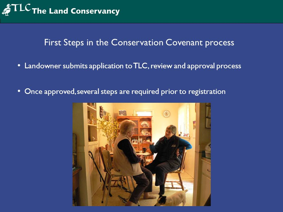 First Steps in the Conservation Covenant process Landowner submits application to TLC, review and approval process Once approved, several steps are required prior to registration