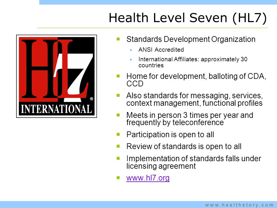 Health Level Seven (HL7) Standards Development Organization ANSI Accredited International Affiliates: approximately 30 countries Home for development, balloting of CDA, CCD Also standards for messaging, services, context management, functional profiles Meets in person 3 times per year and frequently by teleconference Participation is open to all Review of standards is open to all Implementation of standards falls under licensing agreement www.hl7.org