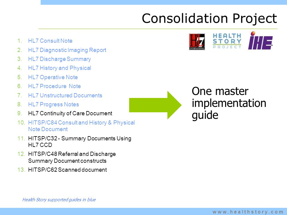 www.healthstory.com Consolidation Project 1.HL7 Consult Note 2.HL7 Diagnostic Imaging Report 3.HL7 Discharge Summary 4.HL7 History and Physical 5.HL7 Operative Note 6.HL7 Procedure Note 7.HL7 Unstructured Documents 8.HL7 Progress Notes 9.HL7 Continuity of Care Document 10.HITSP/C84 Consult and History & Physical Note Document 11.HITSP/C32 - Summary Documents Using HL7 CCD 12.HITSP/C48 Referral and Discharge Summary Document constructs 13.HITSP/C62 Scanned document One master implementation guide Health Story supported guides in blue