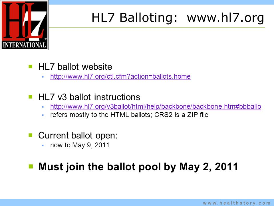 www.healthstory.com HL7 ballot website http://www.hl7.org/ctl.cfm action=ballots.home HL7 v3 ballot instructions http://www.hl7.org/v3ballot/html/help/backbone/backbone.htm#bbballo refers mostly to the HTML ballots; CRS2 is a ZIP file Current ballot open: now to May 9, 2011 Must join the ballot pool by May 2, 2011 HL7 Balloting: www.hl7.org