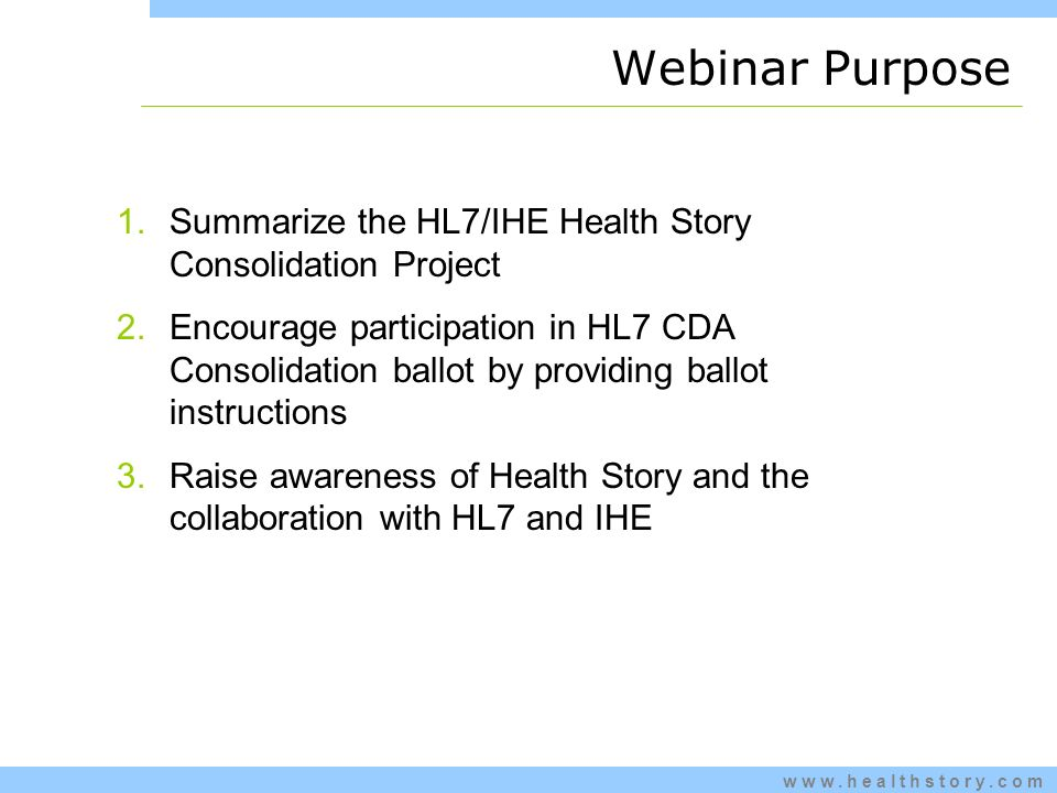 www.healthstory.com Webinar Purpose 1.Summarize the HL7/IHE Health Story Consolidation Project 2.Encourage participation in HL7 CDA Consolidation ballot by providing ballot instructions 3.Raise awareness of Health Story and the collaboration with HL7 and IHE