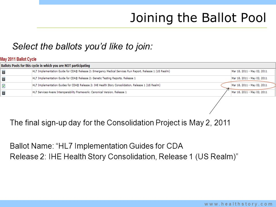 www.healthstory.com Select the ballots youd like to join: The final sign-up day for the Consolidation Project is May 2, 2011 Ballot Name: HL7 Implementation Guides for CDA Release 2: IHE Health Story Consolidation, Release 1 (US Realm) Joining the Ballot Pool