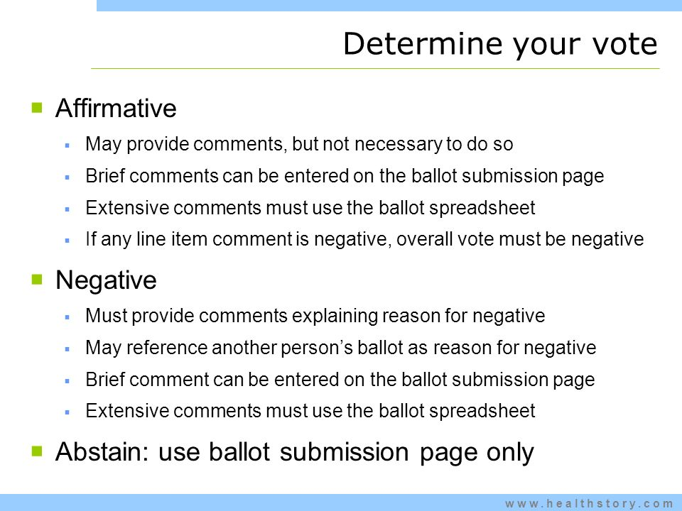 www.healthstory.com Determine your vote Affirmative May provide comments, but not necessary to do so Brief comments can be entered on the ballot submission page Extensive comments must use the ballot spreadsheet If any line item comment is negative, overall vote must be negative Negative Must provide comments explaining reason for negative May reference another persons ballot as reason for negative Brief comment can be entered on the ballot submission page Extensive comments must use the ballot spreadsheet Abstain: use ballot submission page only