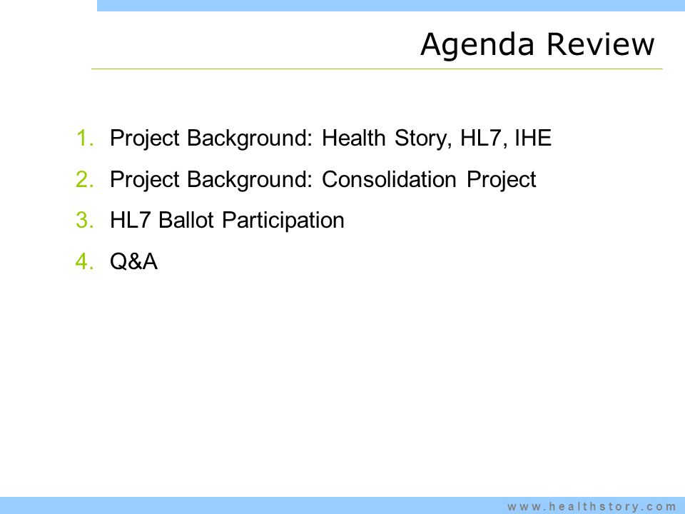 www.healthstory.com Agenda Review 1.Project Background: Health Story, HL7, IHE 2.Project Background: Consolidation Project 3.HL7 Ballot Participation 4.Q&A