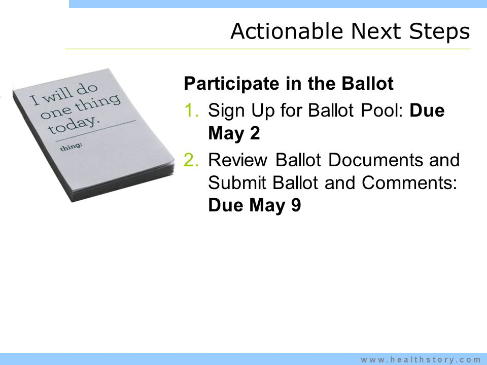 www.healthstory.com Actionable Next Steps Participate in the Ballot 1.Sign Up for Ballot Pool: Due May 2 2.Review Ballot Documents and Submit Ballot and Comments: Due May 9