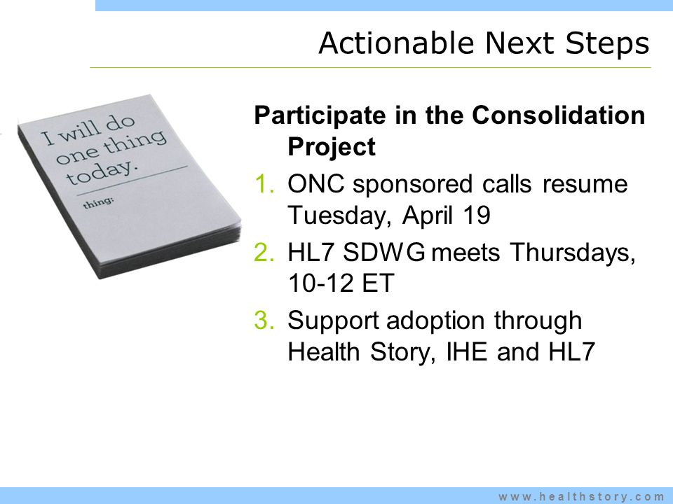 www.healthstory.com Actionable Next Steps Participate in the Consolidation Project 1.ONC sponsored calls resume Tuesday, April 19 2.HL7 SDWG meets Thursdays, 10-12 ET 3.Support adoption through Health Story, IHE and HL7